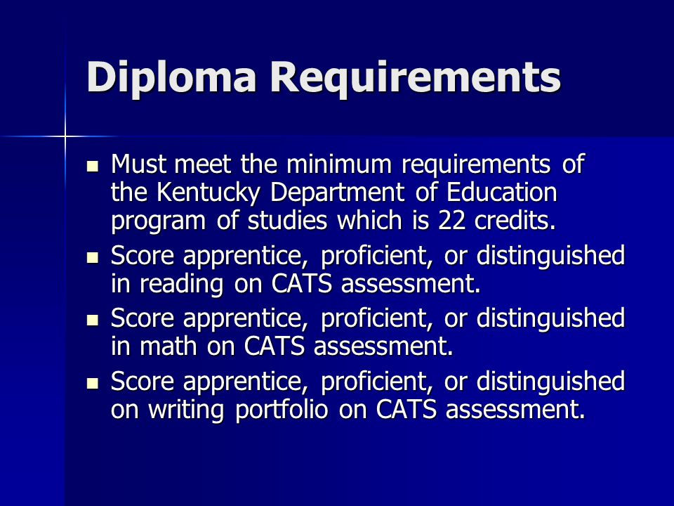 Diploma Requirements Must meet the minimum requirements of the Kentucky Department of Education program of studies which is 22 credits.