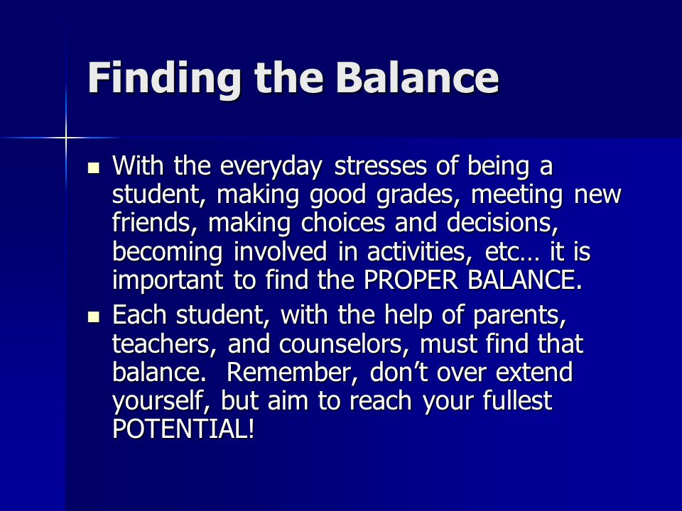 Finding the Balance With the everyday stresses of being a student, making good grades, meeting new friends, making choices and decisions, becoming involved in activities, etc… it is important to find the PROPER BALANCE.