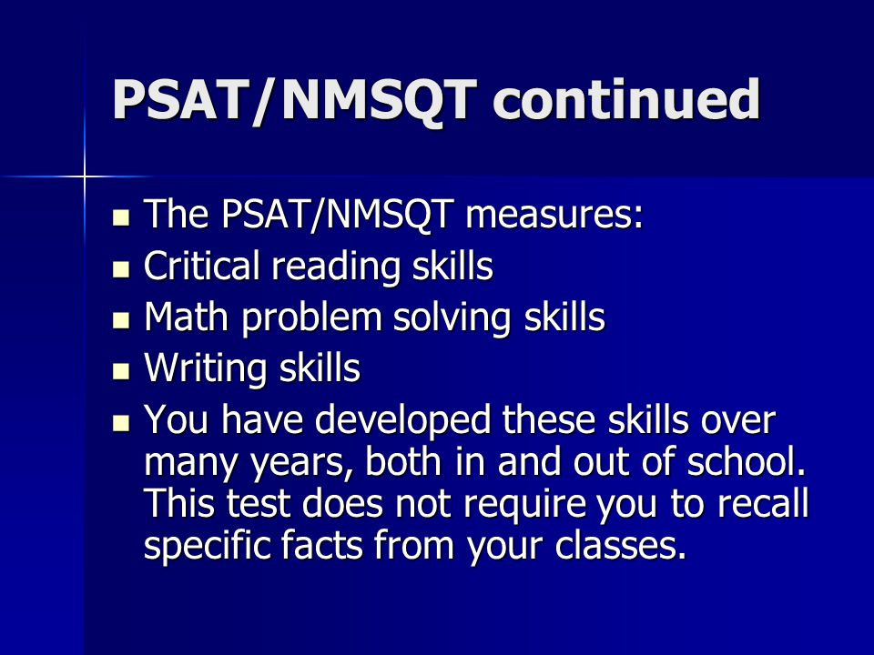 PSAT/NMSQT continued The PSAT/NMSQT measures: The PSAT/NMSQT measures: Critical reading skills Critical reading skills Math problem solving skills Math problem solving skills Writing skills Writing skills You have developed these skills over many years, both in and out of school.