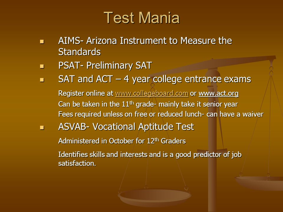 Test Mania AIMS- Arizona Instrument to Measure the Standards AIMS- Arizona Instrument to Measure the Standards PSAT- Preliminary SAT PSAT- Preliminary SAT SAT and ACT – 4 year college entrance exams SAT and ACT – 4 year college entrance exams Register online at www.collegeboard.com or www.act.org www.collegeboard.com Can be taken in the 11 th grade- mainly take it senior year Fees required unless on free or reduced lunch- can have a waiver ASVAB- Vocational Aptitude Test ASVAB- Vocational Aptitude Test Administered in October for 12 th Graders Identifies skills and interests and is a good predictor of job satisfaction.
