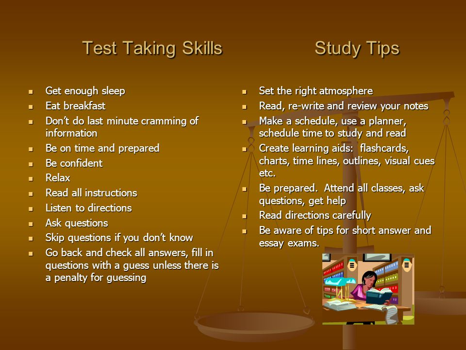 Test Taking Skills Study Tips Test Taking Skills Study Tips Get enough sleep Get enough sleep Eat breakfast Eat breakfast Don't do last minute cramming of information Don't do last minute cramming of information Be on time and prepared Be on time and prepared Be confident Be confident Relax Relax Read all instructions Read all instructions Listen to directions Listen to directions Ask questions Ask questions Skip questions if you don't know Skip questions if you don't know Go back and check all answers, fill in questions with a guess unless there is a penalty for guessing Go back and check all answers, fill in questions with a guess unless there is a penalty for guessing Set the right atmosphere Read, re-write and review your notes Make a schedule, use a planner, schedule time to study and read Create learning aids: flashcards, charts, time lines, outlines, visual cues etc.