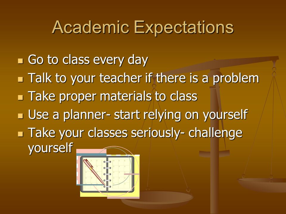 Academic Expectations Go to class every day Go to class every day Talk to your teacher if there is a problem Talk to your teacher if there is a problem Take proper materials to class Take proper materials to class Use a planner- start relying on yourself Use a planner- start relying on yourself Take your classes seriously- challenge yourself Take your classes seriously- challenge yourself