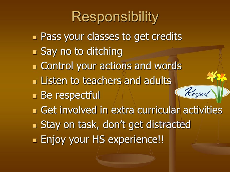 Responsibility Pass your classes to get credits Pass your classes to get credits Say no to ditching Say no to ditching Control your actions and words Control your actions and words Listen to teachers and adults Listen to teachers and adults Be respectful Be respectful Get involved in extra curricular activities Get involved in extra curricular activities Stay on task, don't get distracted Stay on task, don't get distracted Enjoy your HS experience!.