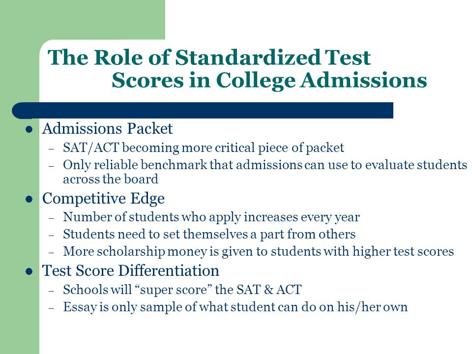 The Role of Standardized Test Scores in College Admissions Admissions Packet – SAT/ACT becoming more critical piece of packet – Only reliable benchmark that admissions can use to evaluate students across the board Competitive Edge – Number of students who apply increases every year – Students need to set themselves a part from others – More scholarship money is given to students with higher test scores Test Score Differentiation – Schools will super score the SAT & ACT – Essay is only sample of what student can do on his/her own