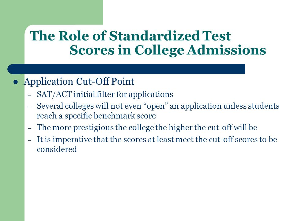 The Role of Standardized Test Scores in College Admissions Application Cut-Off Point – SAT/ACT initial filter for applications – Several colleges will not even open an application unless students reach a specific benchmark score – The more prestigious the college the higher the cut-off will be – It is imperative that the scores at least meet the cut-off scores to be considered