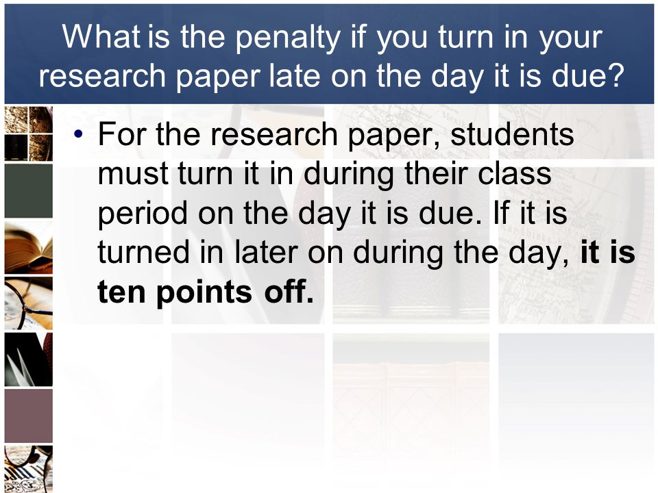 What is the penalty if you turn in your research paper late on the day it is due.