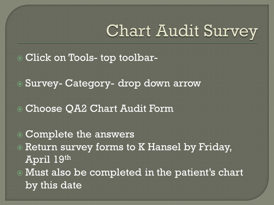  Click on Tools- top toolbar-  Survey- Category- drop down arrow  Choose QA2 Chart Audit Form  Complete the answers  Return survey forms to K Hansel by Friday, April 19 th  Must also be completed in the patient's chart by this date