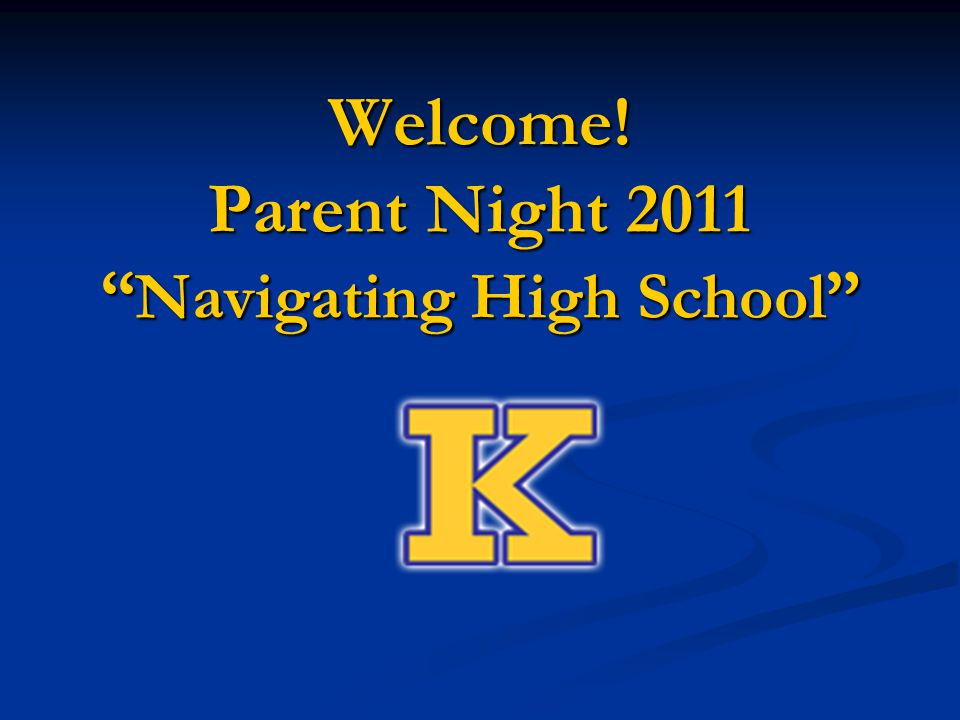 Welcome! Parent Night 2011 Navigating High School