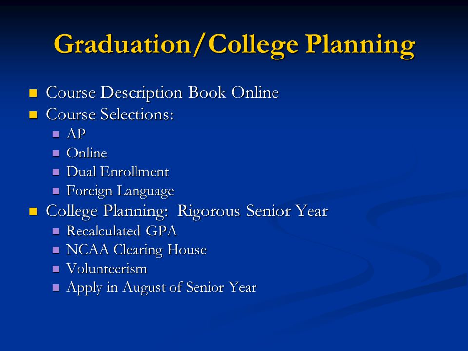Graduation/College Planning Course Description Book Online Course Description Book Online Course Selections: Course Selections: AP AP Online Online Dual Enrollment Dual Enrollment Foreign Language Foreign Language College Planning: Rigorous Senior Year College Planning: Rigorous Senior Year Recalculated GPA Recalculated GPA NCAA Clearing House NCAA Clearing House Volunteerism Volunteerism Apply in August of Senior Year Apply in August of Senior Year