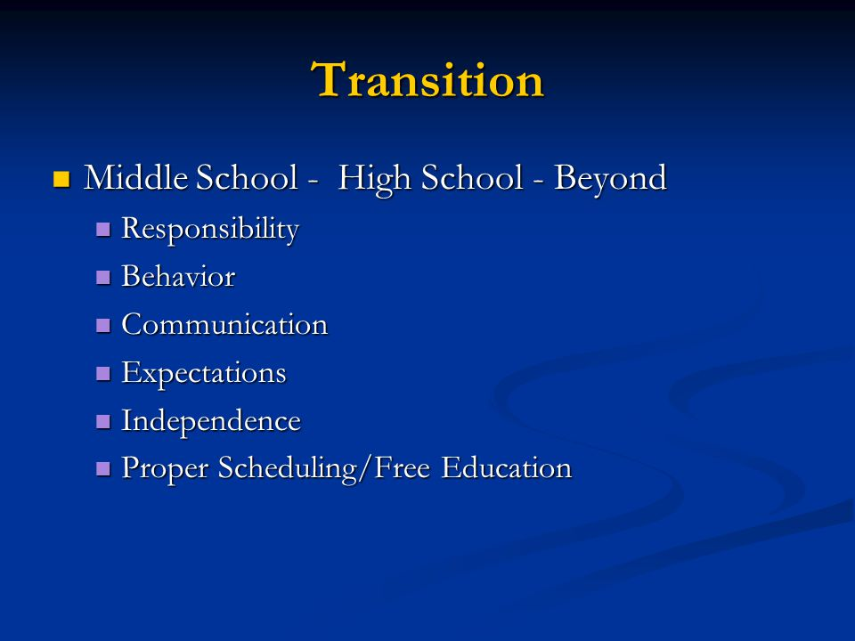 Transition Middle School - High School - Beyond Middle School - High School - Beyond Responsibility Responsibility Behavior Behavior Communication Communication Expectations Expectations Independence Independence Proper Scheduling/Free Education Proper Scheduling/Free Education