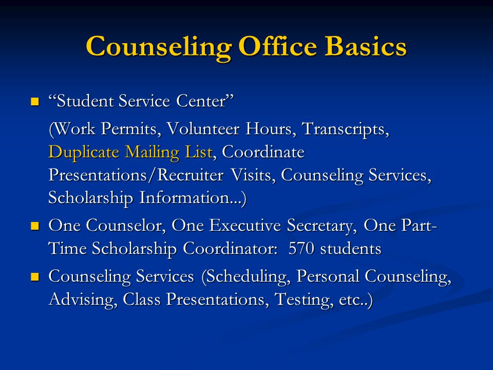 Counseling Office Basics Student Service Center Student Service Center (Work Permits, Volunteer Hours, Transcripts, Duplicate Mailing List, Coordinate Presentations/Recruiter Visits, Counseling Services, Scholarship Information...) One Counselor, One Executive Secretary, One Part- Time Scholarship Coordinator: 570 students One Counselor, One Executive Secretary, One Part- Time Scholarship Coordinator: 570 students Counseling Services (Scheduling, Personal Counseling, Advising, Class Presentations, Testing, etc..) Counseling Services (Scheduling, Personal Counseling, Advising, Class Presentations, Testing, etc..)