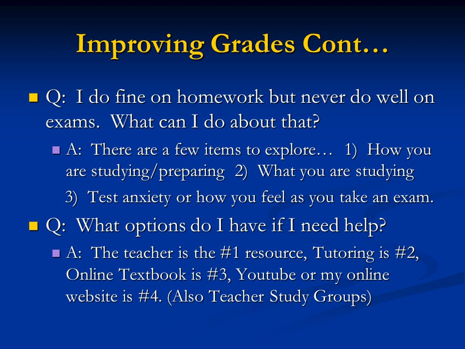 Improving Grades Cont… Q: I do fine on homework but never do well on exams.
