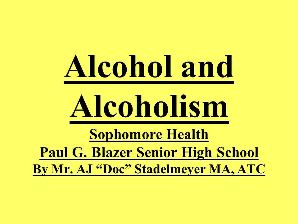 Alcohol and Alcoholism Sophomore Health Paul G. Blazer Senior High School By Mr.
