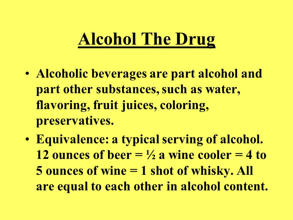 Alcohol The Drug Alcoholic beverages are part alcohol and part other substances, such as water, flavoring, fruit juices, coloring, preservatives. Equi