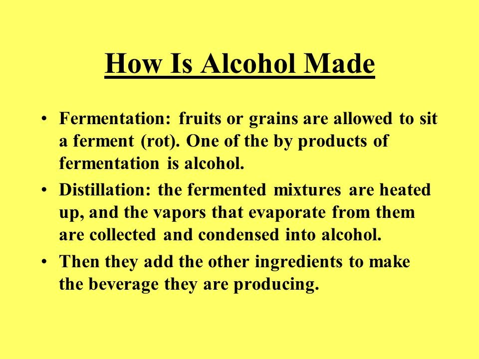 How Is Alcohol Made Fermentation: fruits or grains are allowed to sit a ferment (rot). One of the by products of fermentation is alcohol. Distillation