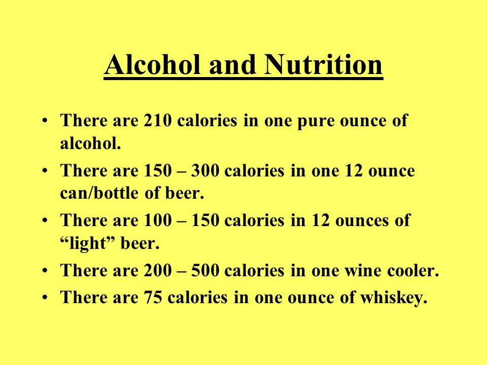 Alcohol and Nutrition There are 210 calories in one pure ounce of alcohol. There are 150 – 300 calories in one 12 ounce can/bottle of beer. There are