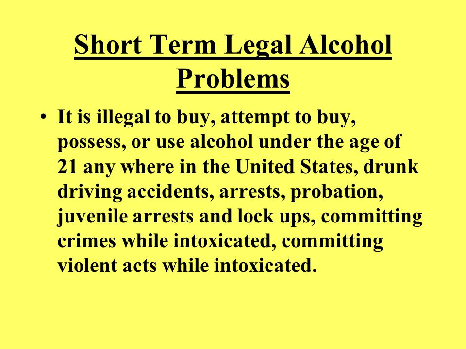 Short Term Legal Alcohol Problems It is illegal to buy, attempt to buy, possess, or use alcohol under the age of 21 any where in the United States, dr