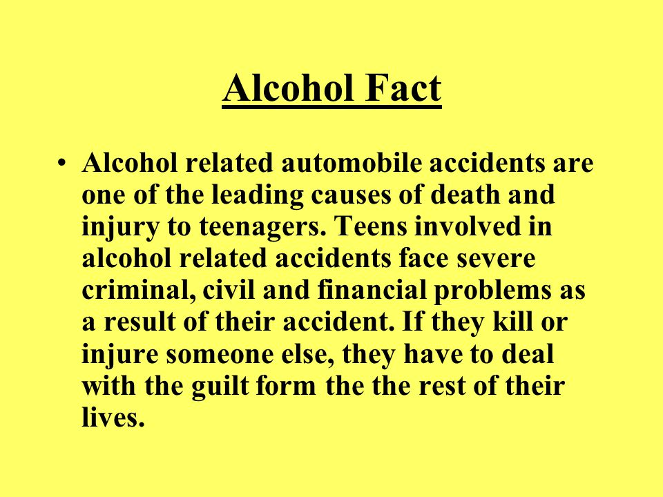Alcohol Fact Alcohol related automobile accidents are one of the leading causes of death and injury to teenagers. Teens involved in alcohol related ac