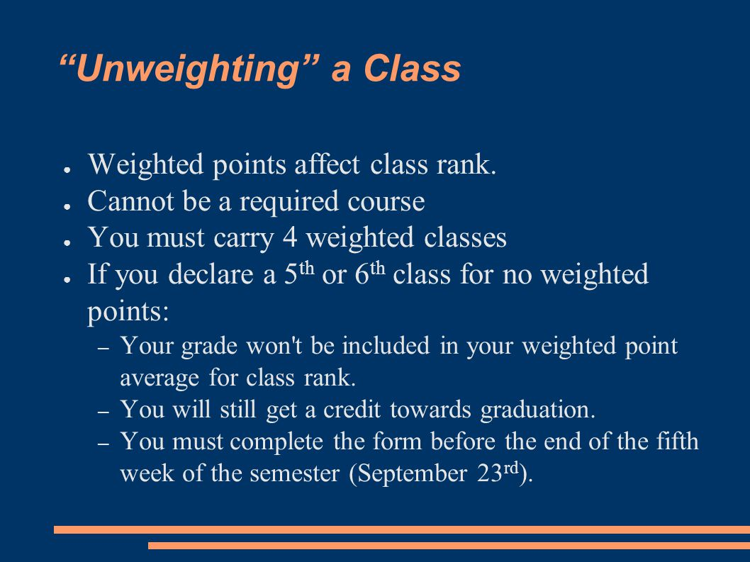 """Unweighting"" a Class ● Weighted points affect class rank. ● Cannot be a required course ● You must carry 4 weighted classes ● If you declare a 5 th o"
