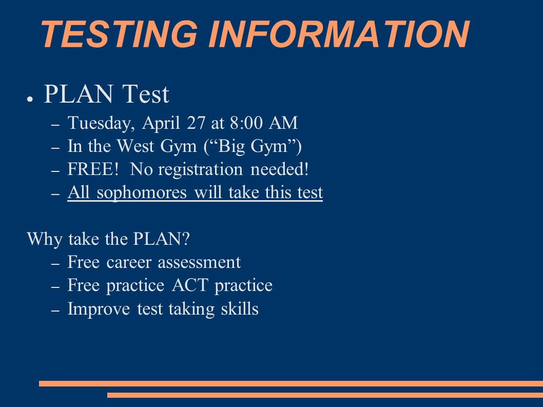 "TESTING INFORMATION ● PLAN Test – Tuesday, April 27 at 8:00 AM – In the West Gym (""Big Gym"") – FREE! No registration needed! – All sophomores will tak"