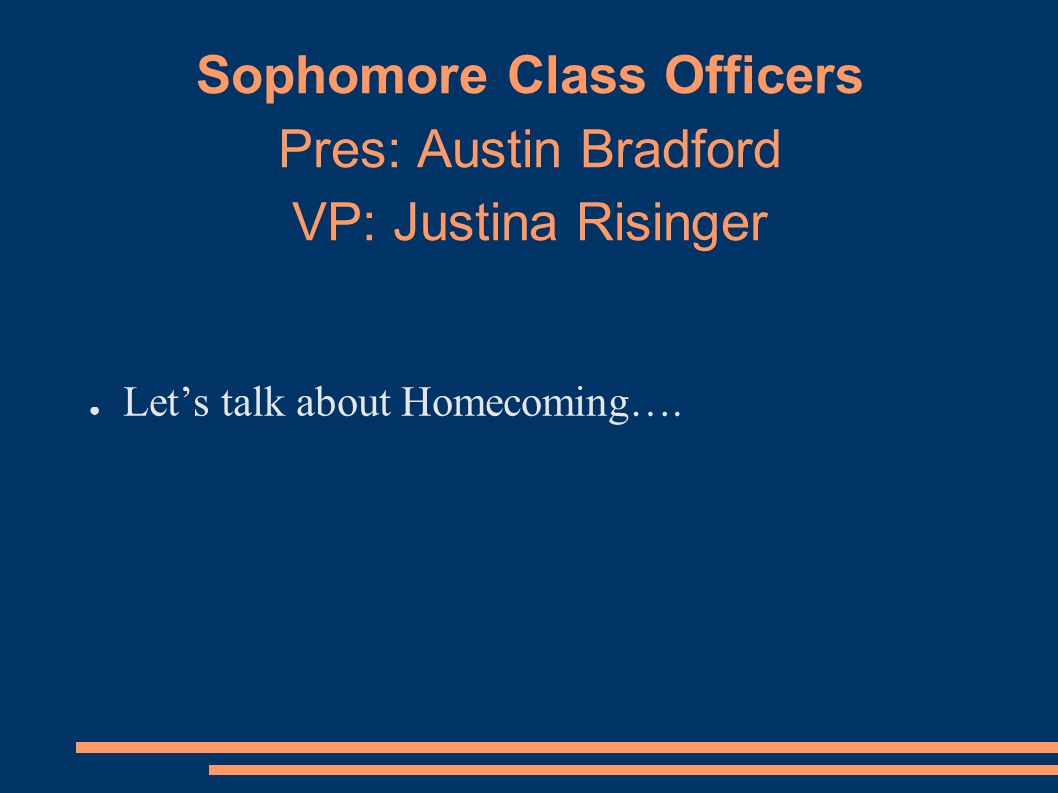 Sophomore Class Officers Pres: Austin Bradford VP: Justina Risinger ● Let's talk about Homecoming….