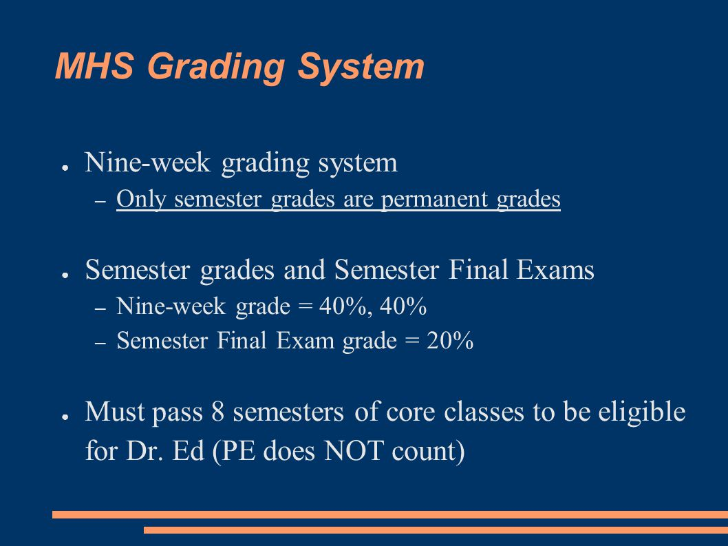 MHS Grading System ● Nine-week grading system – Only semester grades are permanent grades ● Semester grades and Semester Final Exams – Nine-week grade