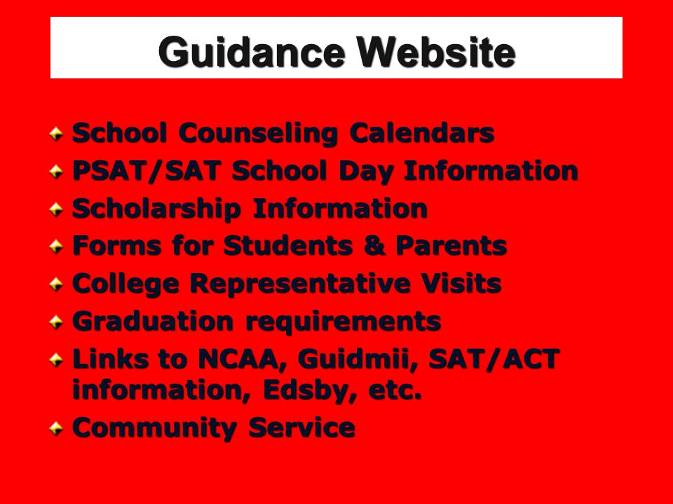 Guidance Website School Counseling Calendars PSAT/SAT School Day Information Scholarship Information Forms for Students & Parents College Representative Visits Graduation requirements Links to NCAA, Guidmii, SAT/ACT information, Edsby, etc.