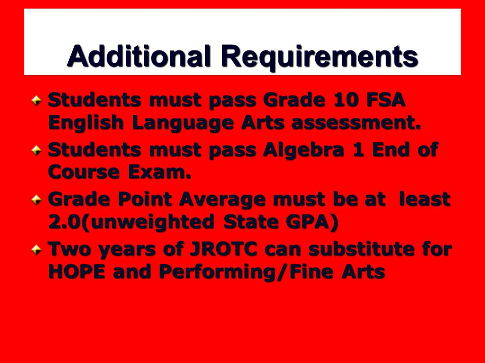 Additional Requirements Students must pass Grade 10 FSA English Language Arts assessment. Students must pass Algebra 1 End of Course Exam. Grade Point