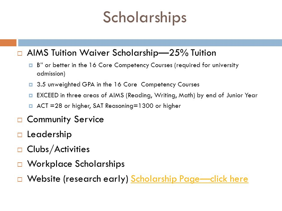 """Scholarships  AIMS Tuition Waiver Scholarship—25% Tuition  B"""" or better in the 16 Core Competency Courses (required for university admission)  3.5"""