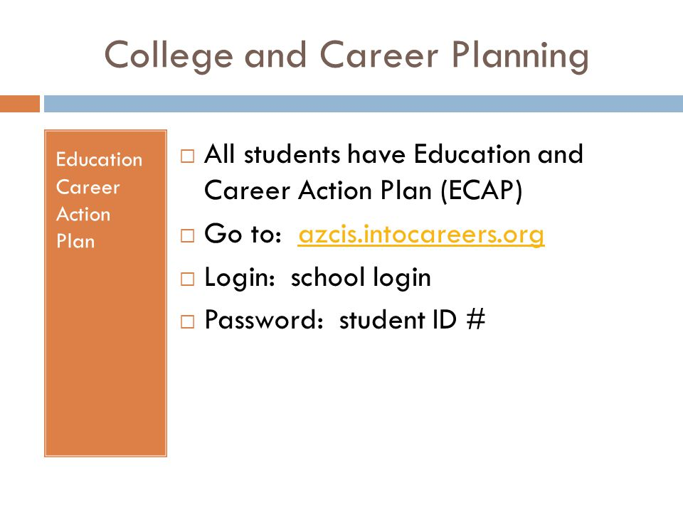 College and Career Planning Education Career Action Plan  All students have Education and Career Action Plan (ECAP)  Go to: azcis.intocareers.orgazc