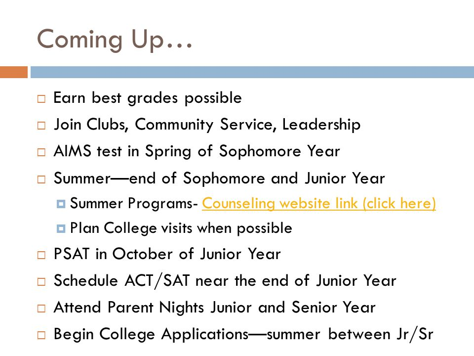 Coming Up…  Earn best grades possible  Join Clubs, Community Service, Leadership  AIMS test in Spring of Sophomore Year  Summer—end of Sophomore a