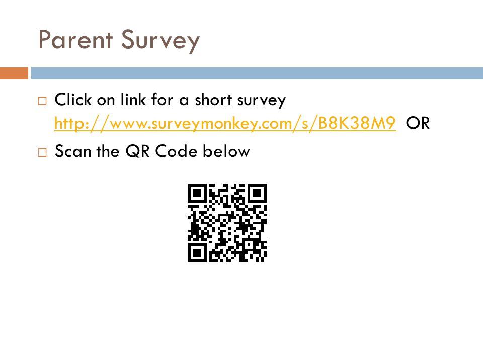 Parent Survey  Click on link for a short survey http://www.surveymonkey.com/s/B8K38M9 OR http://www.surveymonkey.com/s/B8K38M9  Scan the QR Code bel