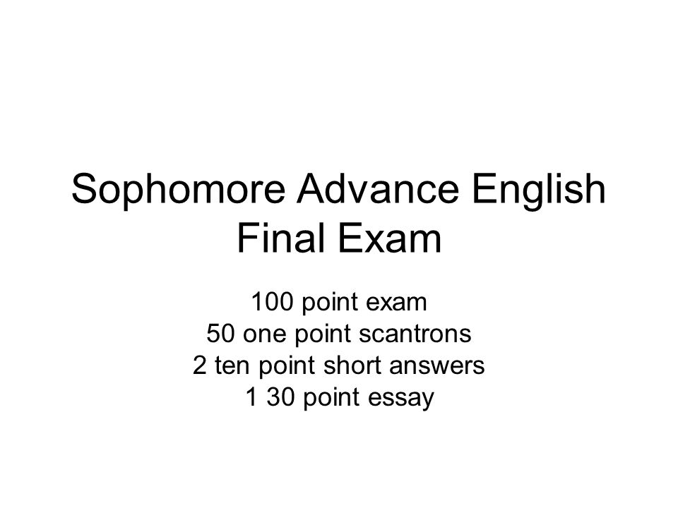 Sophomore Advance English Final Exam 100 point exam 50 one point scantrons 2 ten point short answers 1 30 point essay