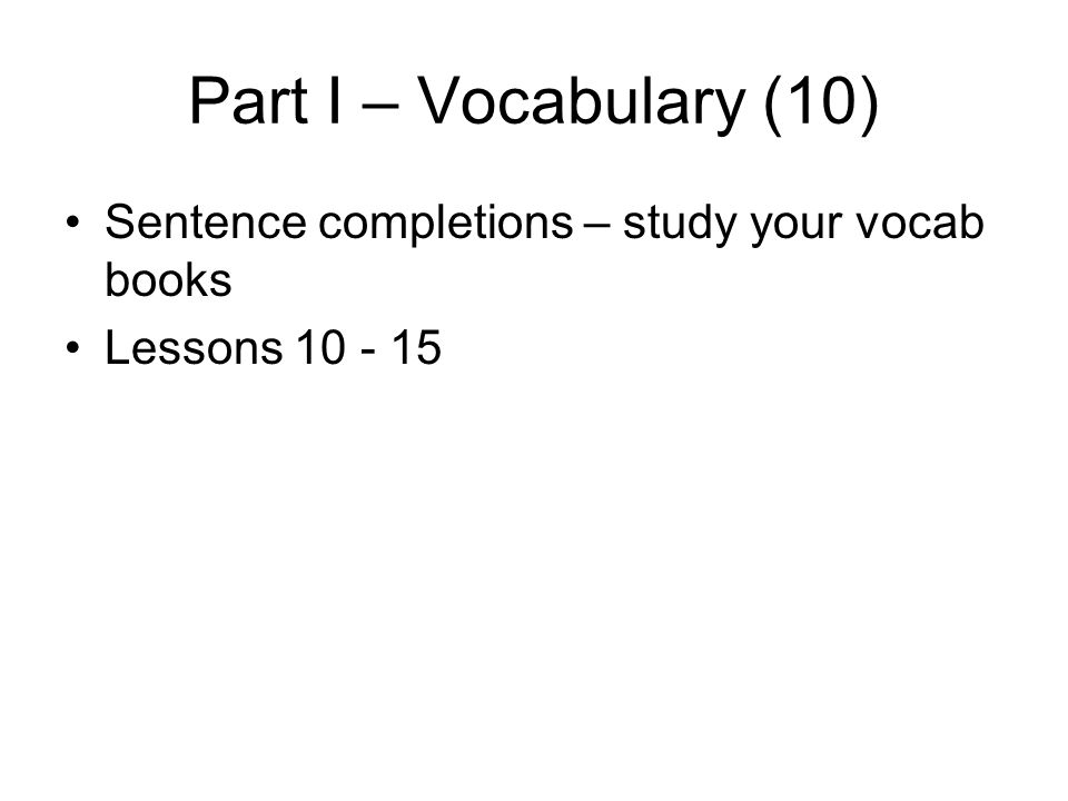 Part I – Vocabulary (10) Sentence completions – study your vocab books Lessons 10 - 15