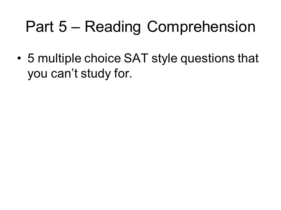 Part 5 – Reading Comprehension 5 multiple choice SAT style questions that you can't study for.