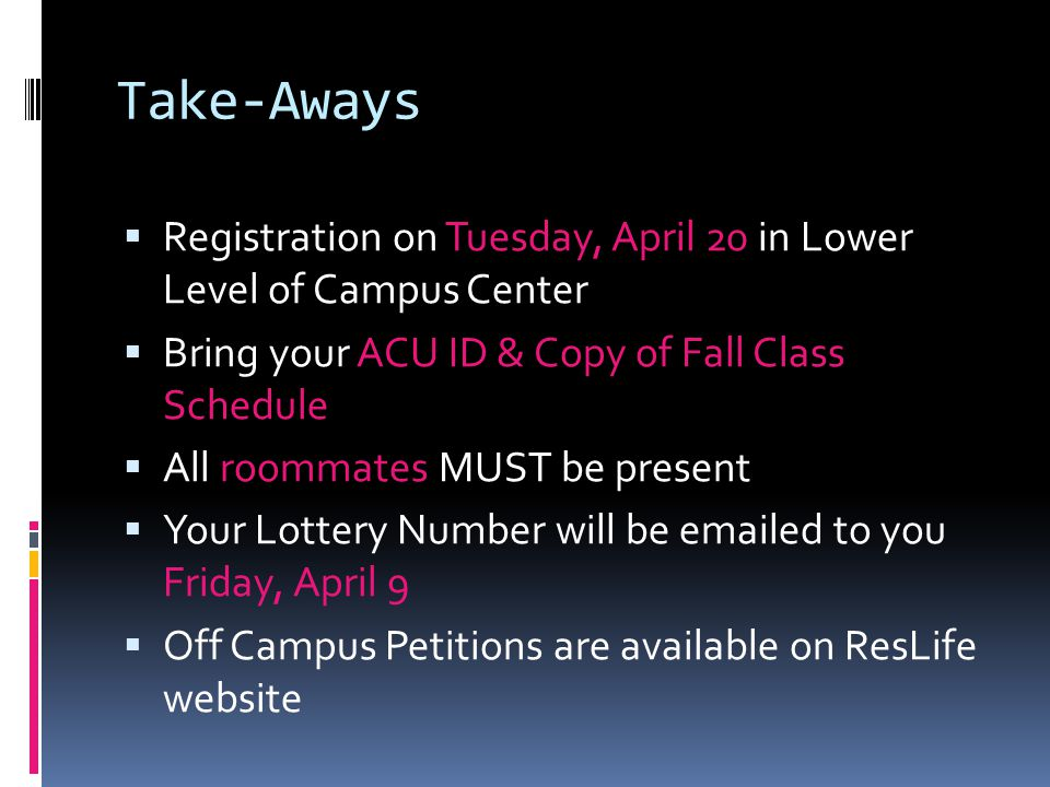 Take-Aways  Registration on Tuesday, April 20 in Lower Level of Campus Center  Bring your ACU ID & Copy of Fall Class Schedule  All roommates MUST be present  Your Lottery Number will be emailed to you Friday, April 9  Off Campus Petitions are available on ResLife website