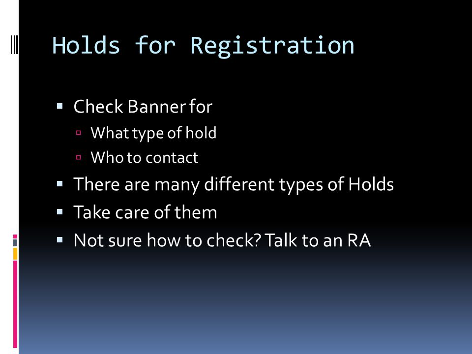 Holds for Registration  Check Banner for  What type of hold  Who to contact  There are many different types of Holds  Take care of them  Not sur