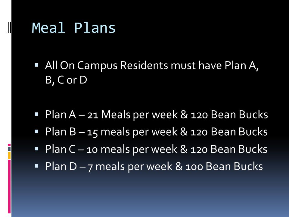 Meal Plans  All On Campus Residents must have Plan A, B, C or D  Plan A – 21 Meals per week & 120 Bean Bucks  Plan B – 15 meals per week & 120 Bean