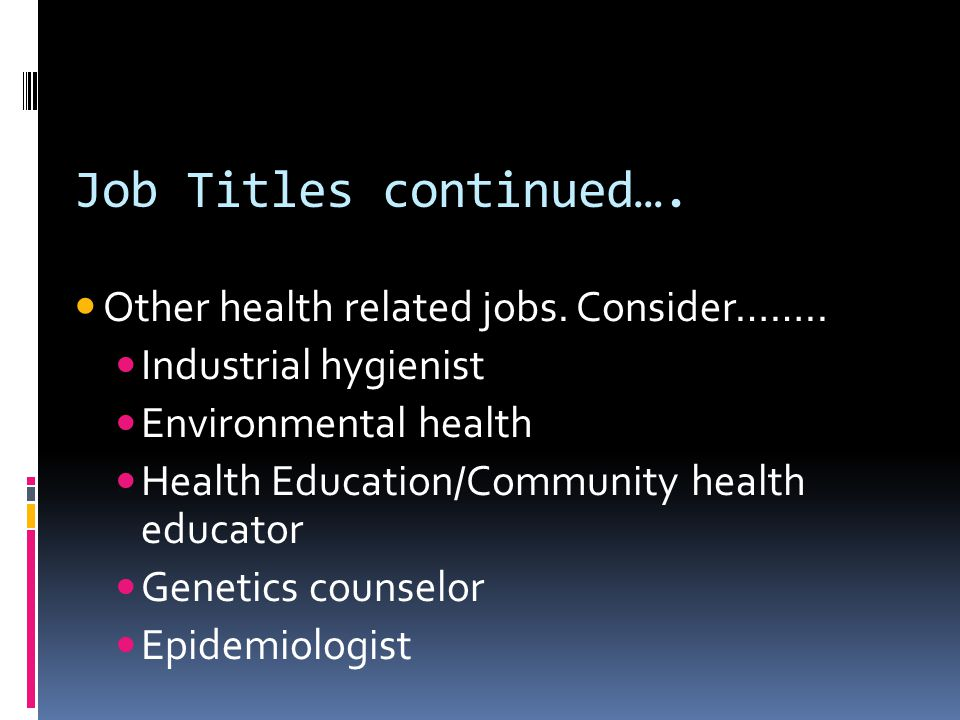 Job Titles continued…. Other health related jobs. Consider…….. Industrial hygienist Environmental health Health Education/Community health educator Ge