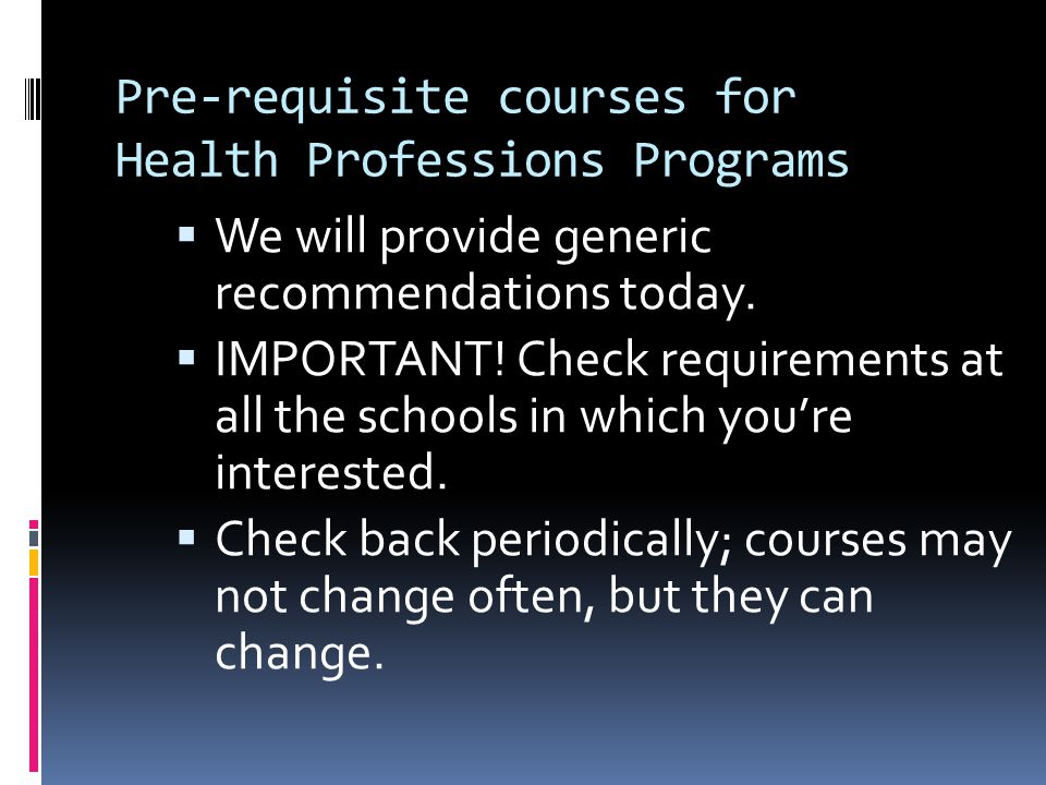 Pre-requisite courses for Health Professions Programs  We will provide generic recommendations today.  IMPORTANT! Check requirements at all the scho