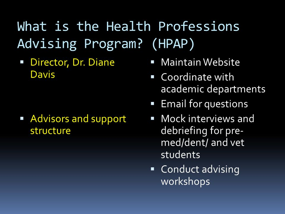 What is the Health Professions Advising Program? (HPAP)  Director, Dr. Diane Davis  Advisors and support structure  Maintain Website  Coordinate w