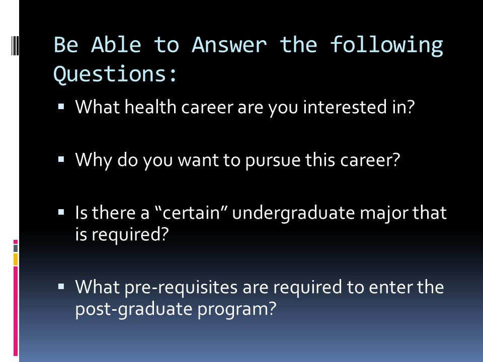 """Be Able to Answer the following Questions:  What health career are you interested in?  Why do you want to pursue this career?  Is there a """"certain"""""""