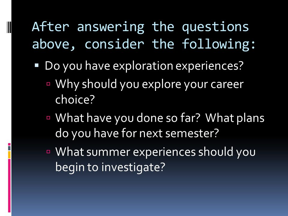 After answering the questions above, consider the following:  Do you have exploration experiences?  Why should you explore your career choice?  Wha