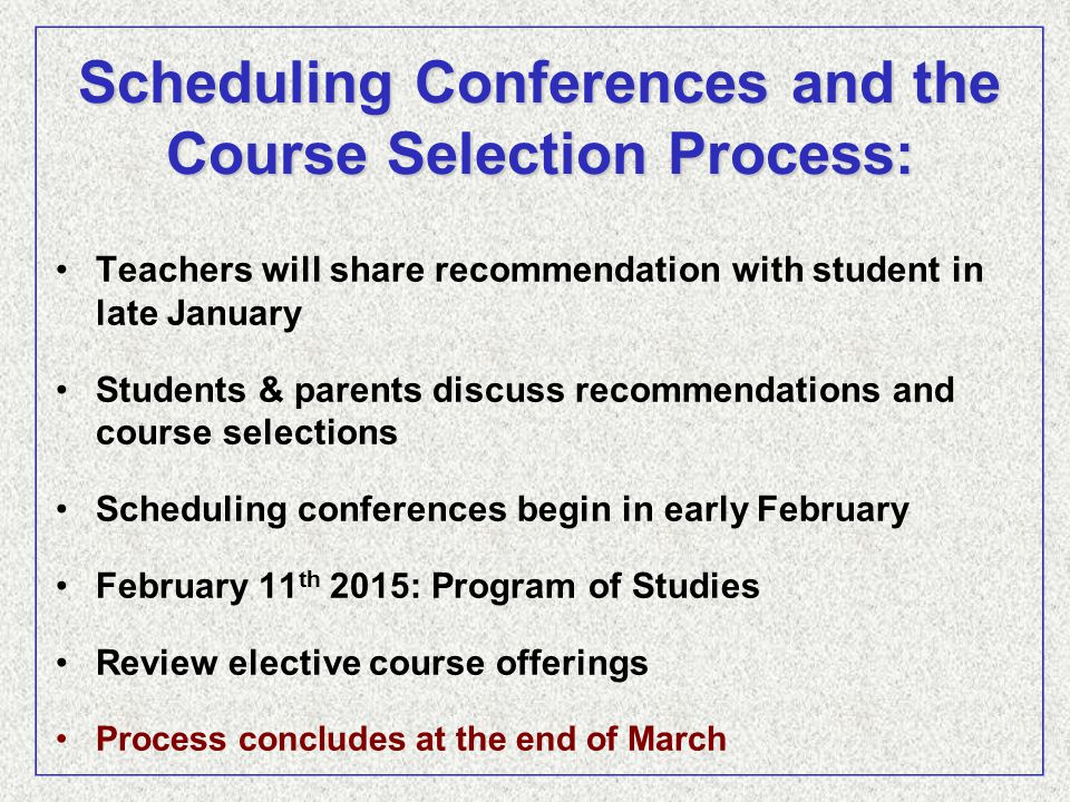 Scheduling Conferences and the Course Selection Process: Teachers will share recommendation with student in late January Students & parents discuss recommendations and course selections Scheduling conferences begin in early February February 11 th 2015: Program of Studies Review elective course offerings Process concludes at the end of March