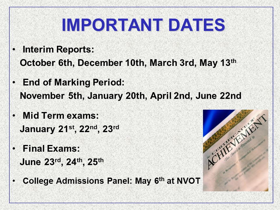 IMPORTANT DATES Interim Reports: October 6th, December 10th, March 3rd, May 13 th End of Marking Period: November 5th, January 20th, April 2nd, June 22nd Mid Term exams: January 21 st, 22 nd, 23 rd Final Exams: June 23 rd, 24 th, 25 th College Admissions Panel: May 6 th at NVOT