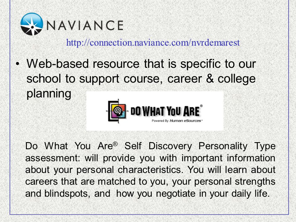Web-based resource that is specific to our school to support course, career & college planning http://connection.naviance.com/nvrdemarest Do What You Are ® Self Discovery Personality Type assessment: will provide you with important information about your personal characteristics.