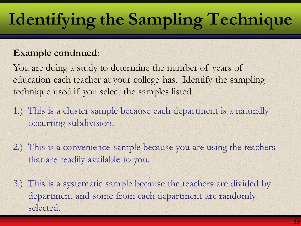 25 Identifying the Sampling Technique Example continued: You are doing a study to determine the number of years of education each teacher at your coll