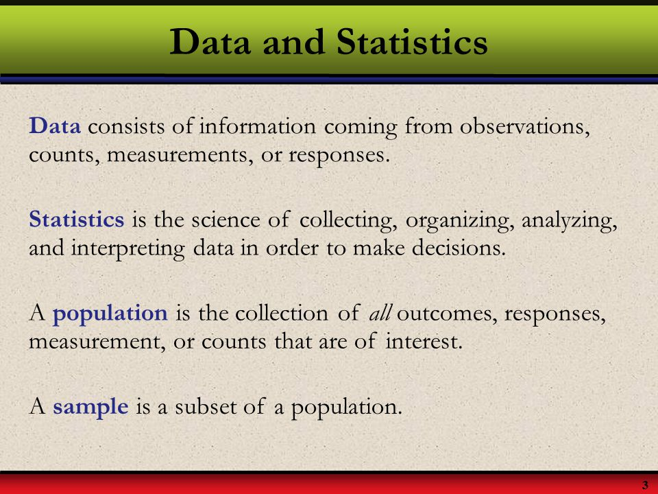 3 Data and Statistics Data consists of information coming from observations, counts, measurements, or responses. Statistics is the science of collecti