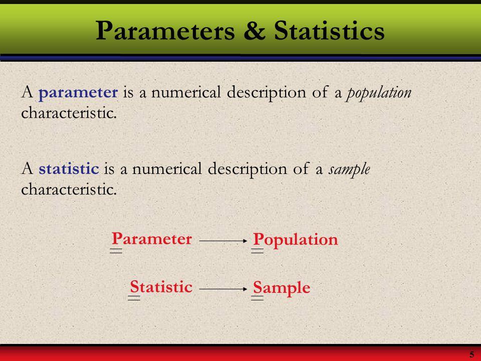 5 Parameters & Statistics A parameter is a numerical description of a population characteristic. A statistic is a numerical description of a sample ch