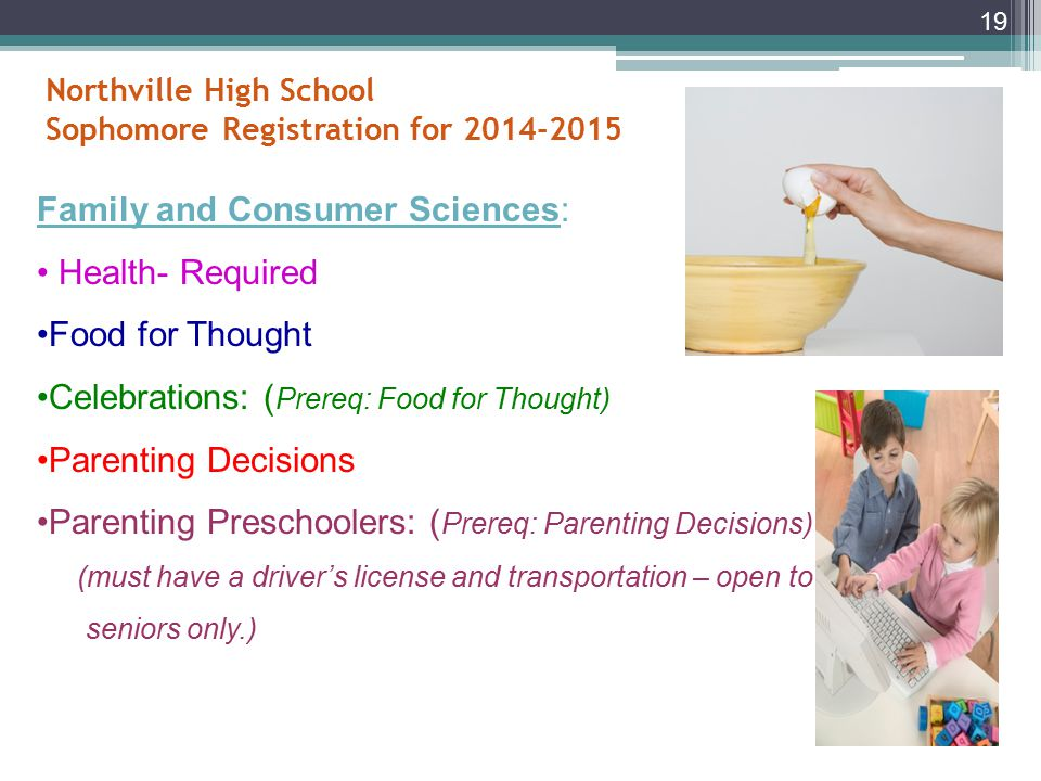 Northville High School Sophomore Registration for 2014-2015 school year Business Selections ( Continued): Work-based Learning: Co-Op Must have transportation to and from job Must work a minimum of 10 hours and a maximum of 20 hours a week Must submit weekly time sheets and pay stubs Must have a job before school starts and maintain the same job throughout the semester 18